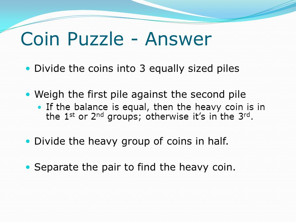 Divide the coins into 3 equally sized piles Weigh the first pile against the second pile If the balance is equal, then the heavy coin is in the 1 st or 2 nd groups; otherwise it's in the 3 rd.