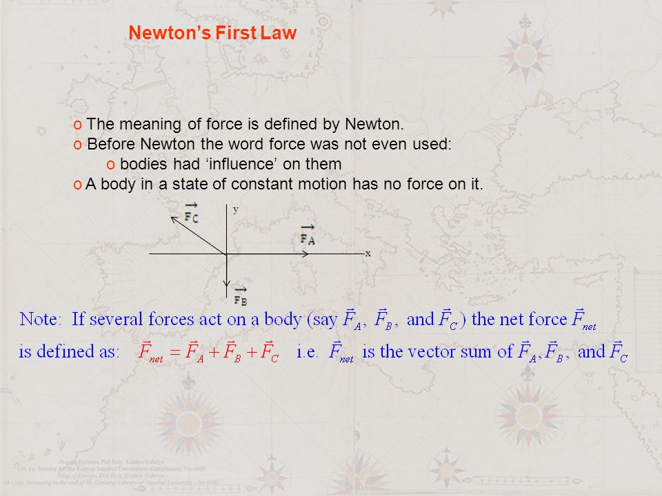 Newton's First Law o The meaning of force is defined by Newton. o Before Newton the word force was not even used: o bodies had 'influence' on them o A