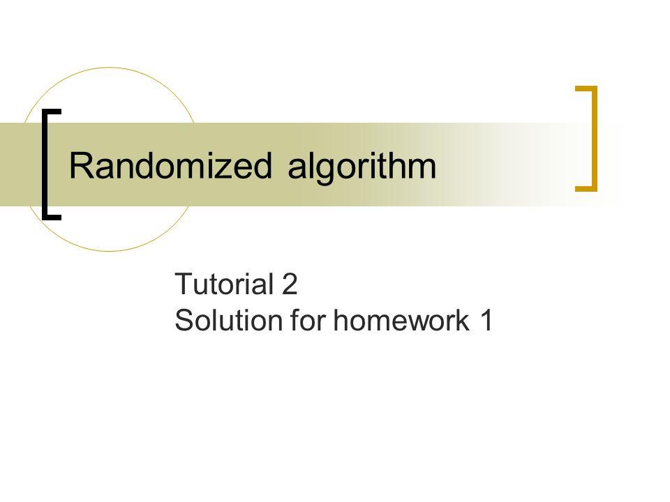 Randomized algorithm Tutorial 2 Solution for homework 1