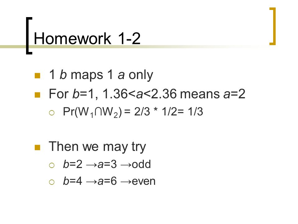 1 b maps 1 a only For b=1, 1.36<a<2.36 means a=2  Pr(W 1 ∩W 2 ) = 2/3 * 1/2= 1/3 Then we may try  b=2 →a=3 →odd  b=4 →a=6 →even