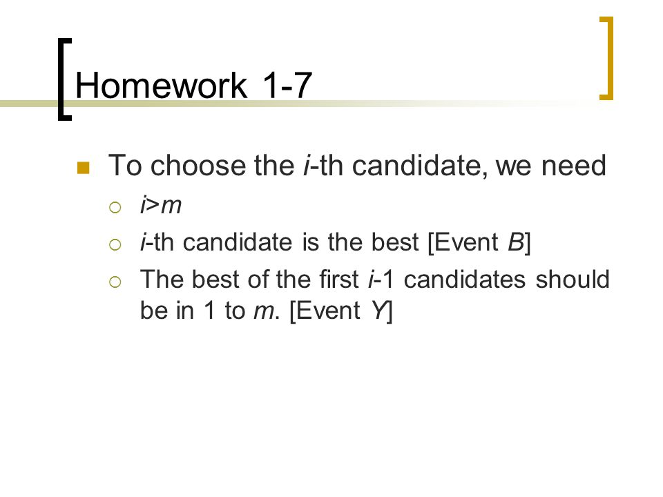Homework 1-7 To choose the i-th candidate, we need  i>m  i-th candidate is the best [Event B]  The best of the first i-1 candidates should be in 1 to m.