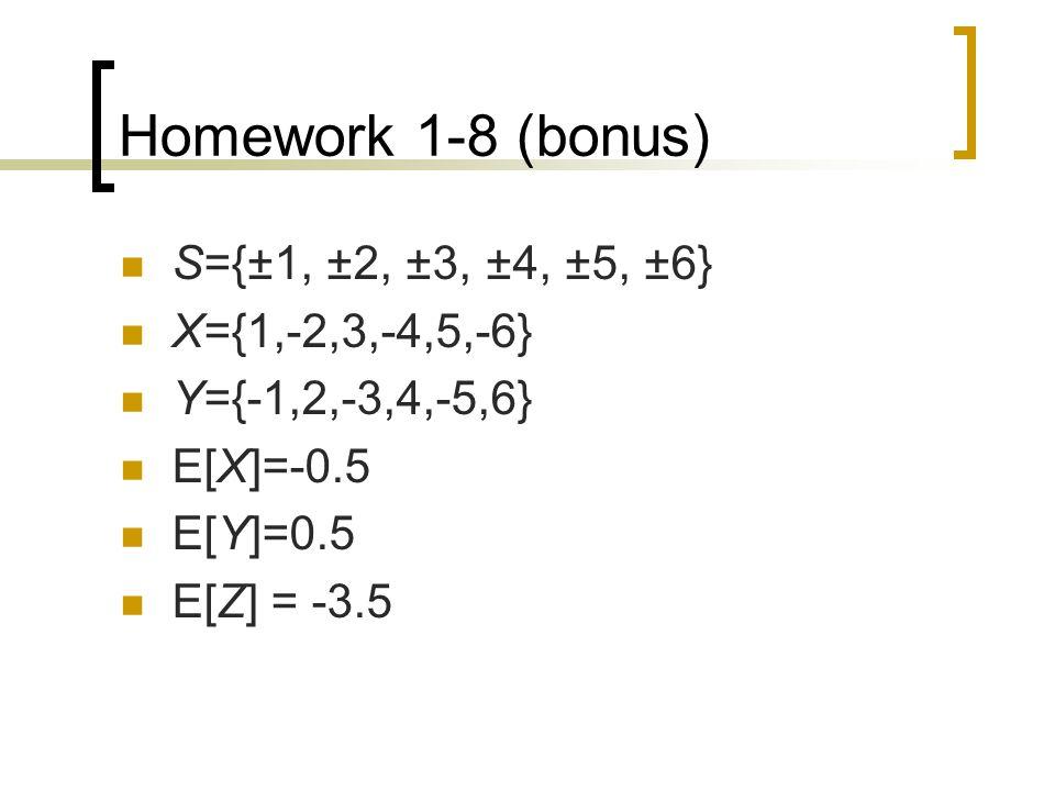 Homework 1-8 (bonus) S={±1, ±2, ±3, ±4, ±5, ±6} X={1,-2,3,-4,5,-6} Y={-1,2,-3,4,-5,6} E[X]=-0.5 E[Y]=0.5 E[Z] = -3.5
