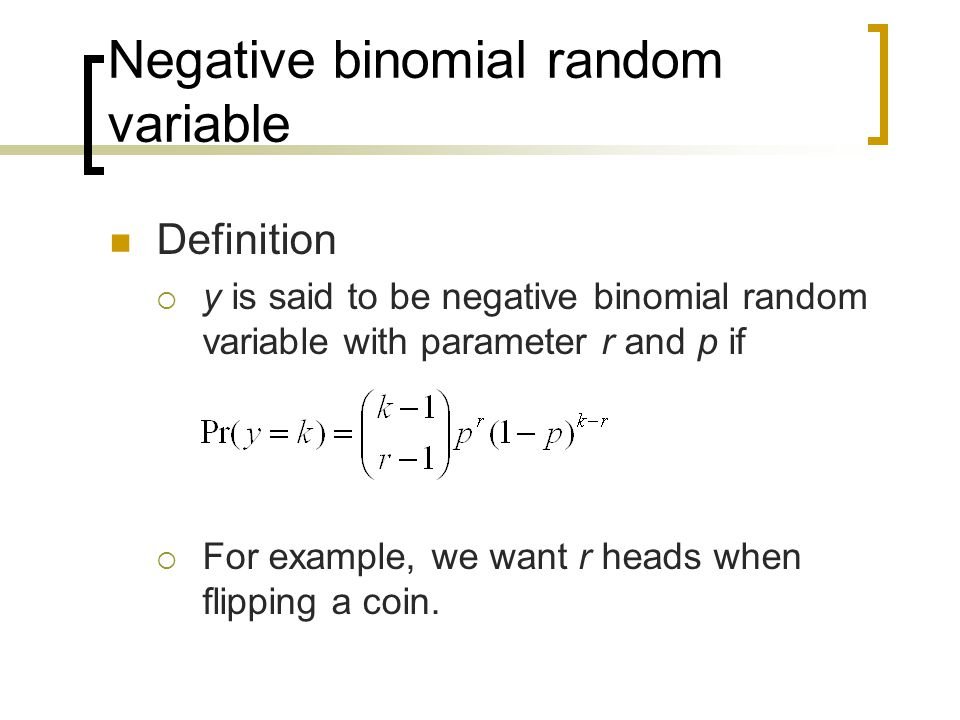 Definition  y is said to be negative binomial random variable with parameter r and p if  For example, we want r heads when flipping a coin.