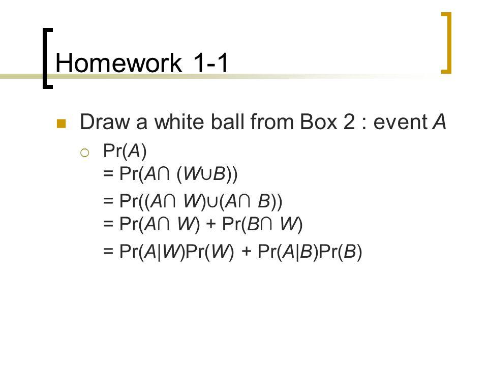 Homework 1-1 Draw a white ball from Box 2 : event A  Pr(A) = Pr(A∩ (W ∪ B)) = Pr((A∩ W) ∪ (A∩ B)) = Pr(A∩ W) + Pr(B∩ W) = Pr(A|W)Pr(W) + Pr(A|B)Pr(B)