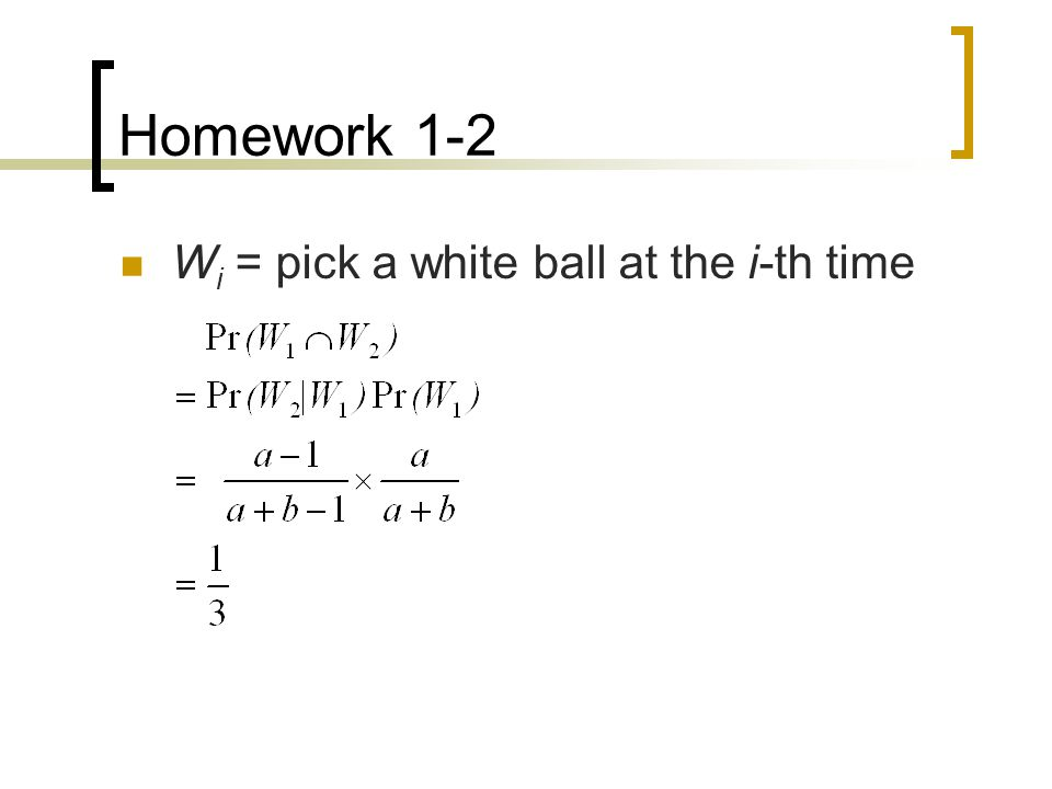 Homework 1-2 W i = pick a white ball at the i-th time