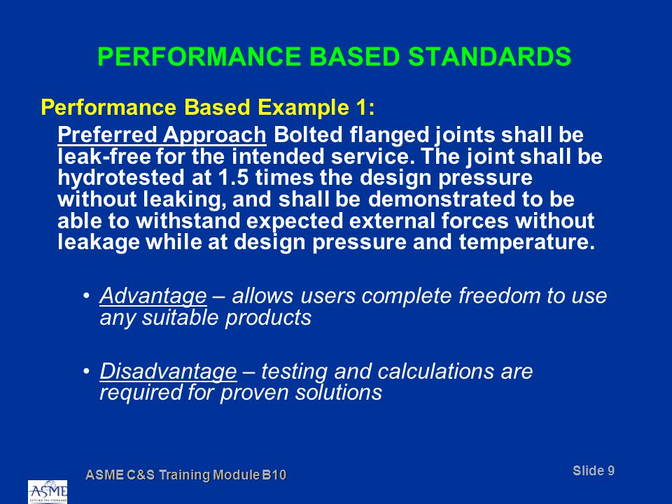 ASME C&S Training Module B10 Slide 9 PERFORMANCE BASED STANDARDS Performance Based Example 1: Preferred Approach Bolted flanged joints shall be leak-free for the intended service.