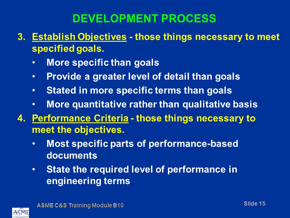 ASME C&S Training Module B10 Slide 15 DEVELOPMENT PROCESS 3.Establish Objectives - those things necessary to meet specified goals.