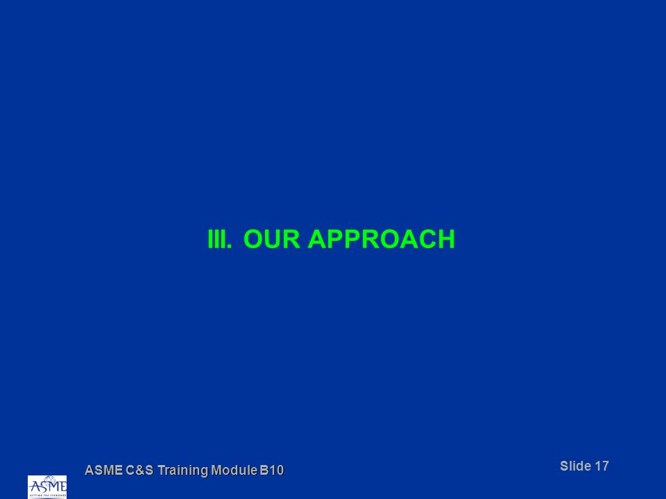 ASME C&S Training Module B10 Slide 17 III. OUR APPROACH