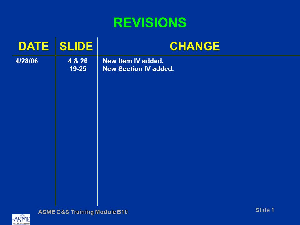ASME C&S Training Module B10 Slide 12 PERFORMANCE BASED STANDARDS Prescriptive with Performance Based Alternate Example: Bolted flanged joints shall Meet the requirements of ASME B16.5, or Meet the requirements of ASME B&PV Code Section VIII, Division 1, Appendix 2, or Be leak-free for the intended service.