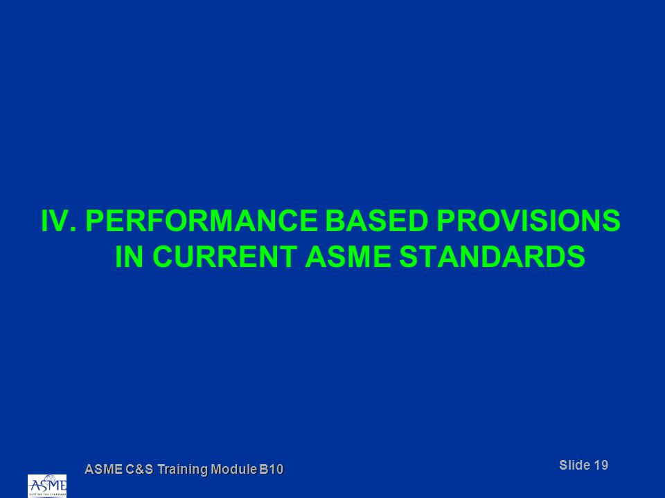 ASME C&S Training Module B10 Slide 19 IV. PERFORMANCE BASED PROVISIONS IN CURRENT ASME STANDARDS