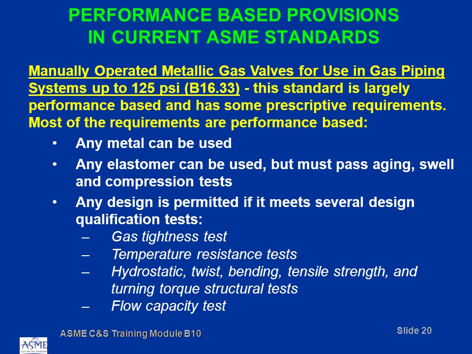 ASME C&S Training Module B10 Slide 20 PERFORMANCE BASED PROVISIONS IN CURRENT ASME STANDARDS Manually Operated Metallic Gas Valves for Use in Gas Piping Systems up to 125 psi (B16.33) - this standard is largely performance based and has some prescriptive requirements.