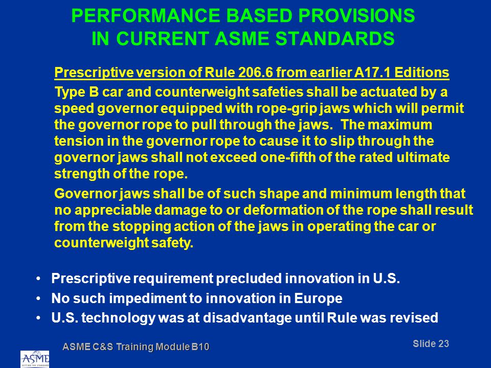 ASME C&S Training Module B10 Slide 23 PERFORMANCE BASED PROVISIONS IN CURRENT ASME STANDARDS Prescriptive version of Rule 206.6 from earlier A17.1 Editions Type B car and counterweight safeties shall be actuated by a speed governor equipped with rope-grip jaws which will permit the governor rope to pull through the jaws.