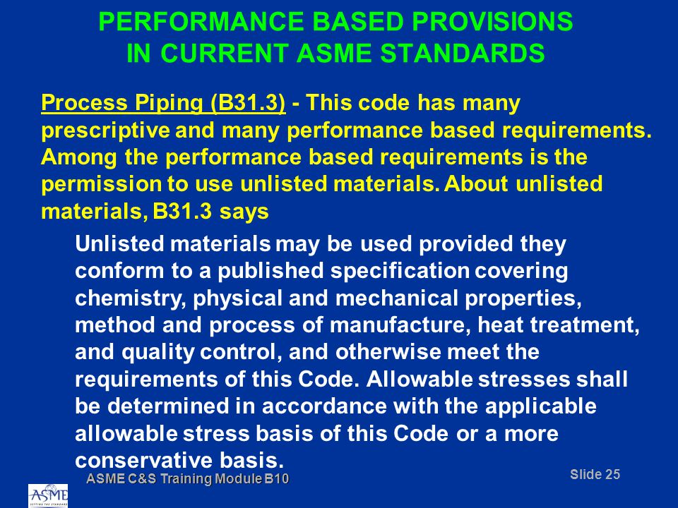 ASME C&S Training Module B10 Slide 25 PERFORMANCE BASED PROVISIONS IN CURRENT ASME STANDARDS Process Piping (B31.3) - This code has many prescriptive and many performance based requirements.