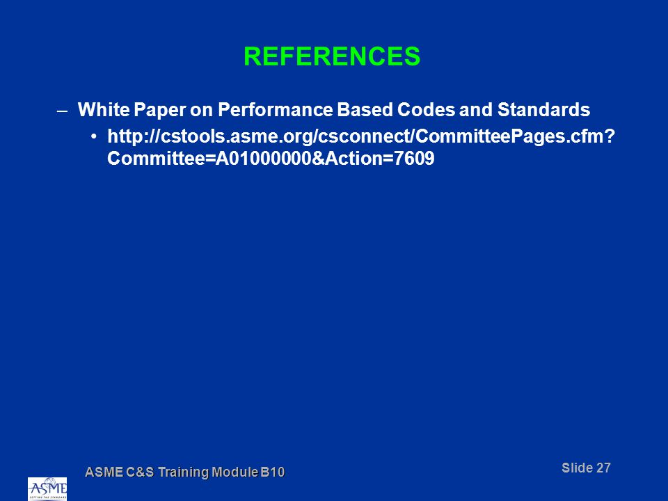 ASME C&S Training Module B10 Slide 27 REFERENCES –White Paper on Performance Based Codes and Standards http://cstools.asme.org/csconnect/CommitteePages.cfm.