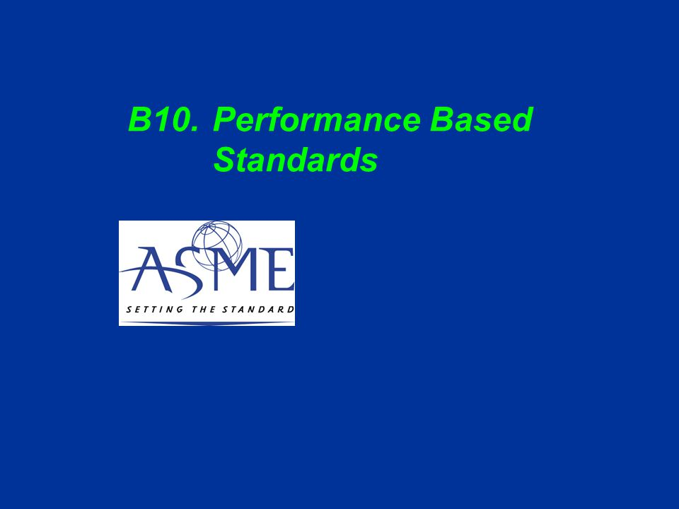 ASME C&S Training Module B10 Slide 3 OBJECTIVES This submodule will –Introduce the concept of performance based standards –Describe the advantages of such standards –Provide examples of performance based provisions in ASME standards –Describe actions for standards committees