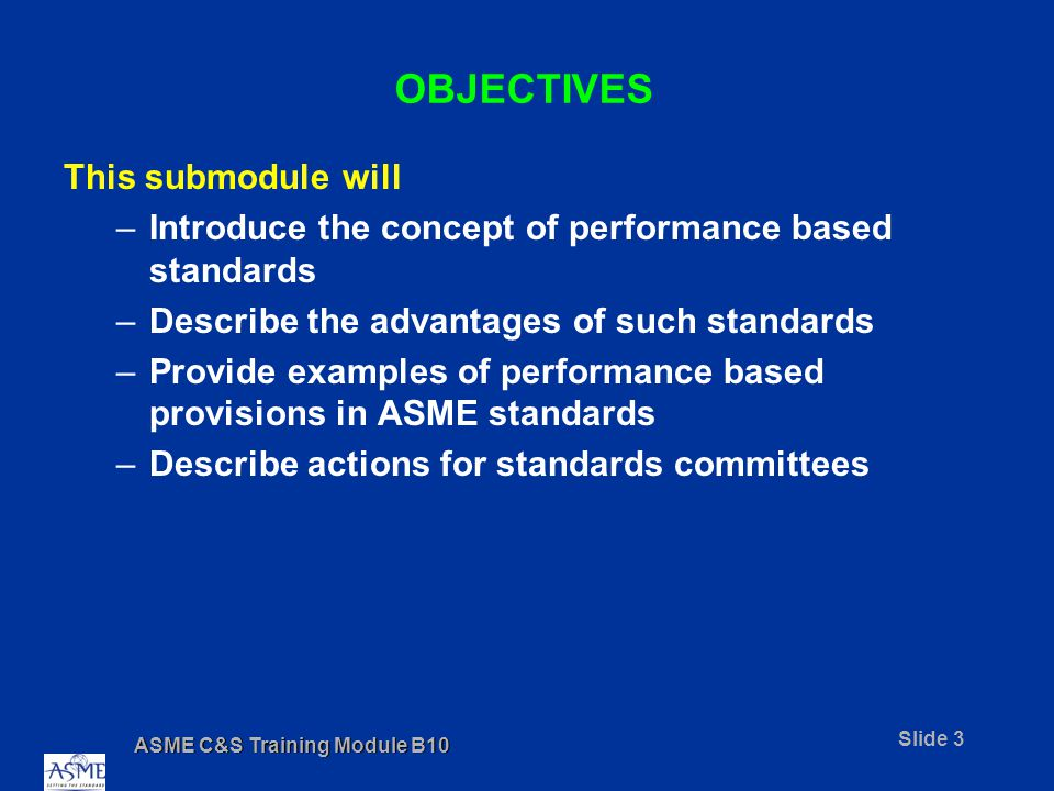 ASME C&S Training Module B10 Slide 24 PERFORMANCE BASED PROVISIONS IN CURRENT ASME STANDARDS Rule 206.6 was changed in A17.1c-1986 to state the requirements in performance terms, as follows: Type B car and counterweight safeties shall be activated by a speed governor with a governor rope-retarding means conforming to the following: (a)Upon activation at the tripping speeds given by Rule 206.2, the means shall cause sufficient force to be imparted to the governor rope to activate the safety or to trip the governor rope releasing carrier, where used (Rule 205.15).