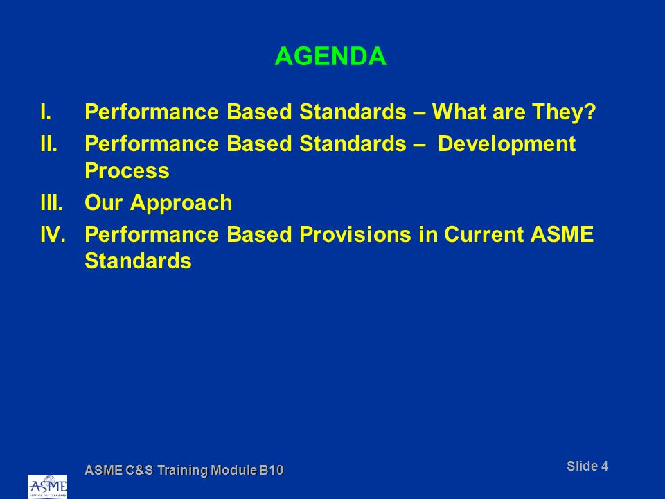 ASME C&S Training Module B10 Slide 4 AGENDA I.Performance Based Standards – What are They.