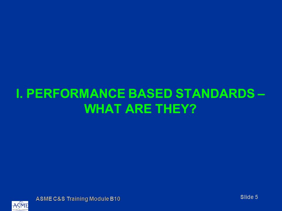 ASME C&S Training Module B10 Slide 6 PERFORMANCE BASED STANDARDS A performance based standard –States goals and objectives to be achieved –Describes methods that can be used to demonstrate whether or not products and services meet specified goals and objectives –Focuses on desired characteristics of the final product A prescriptive standard –Prescribes materials, design and construction methods –Focuses on processes to produce the final product