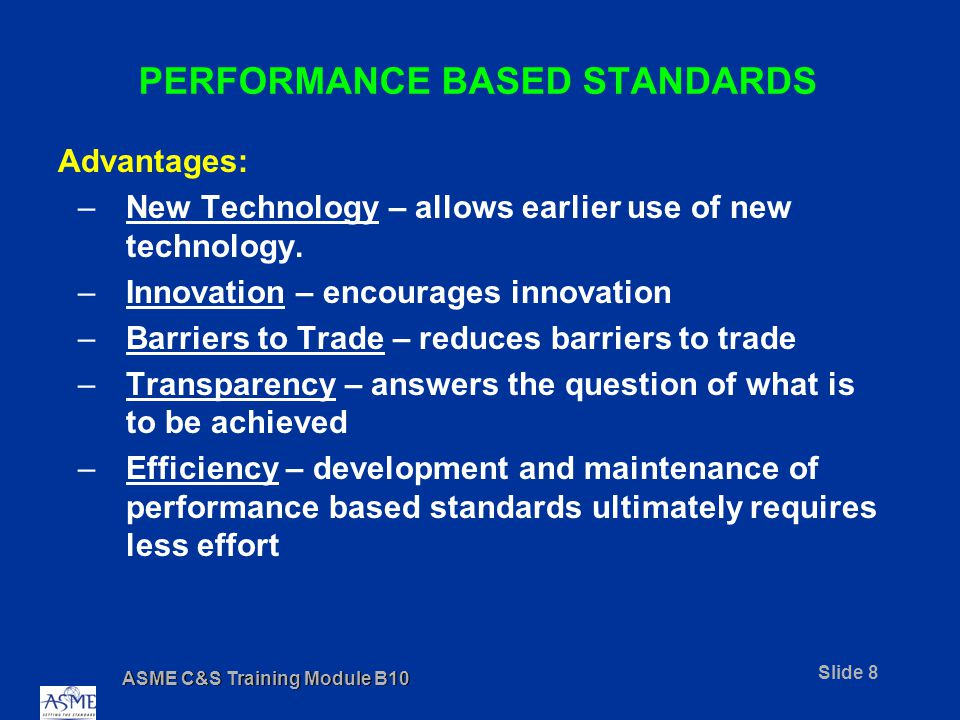 ASME C&S Training Module B10 Slide 8 PERFORMANCE BASED STANDARDS Advantages: –New Technology – allows earlier use of new technology.