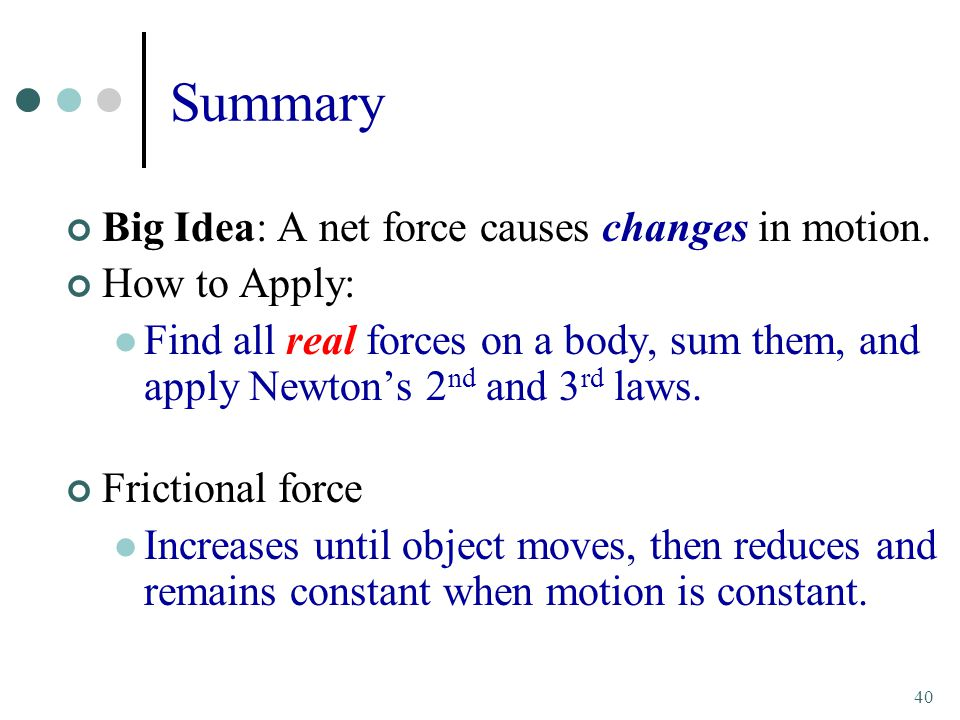 40 Summary Big Idea: A net force causes changes in motion.