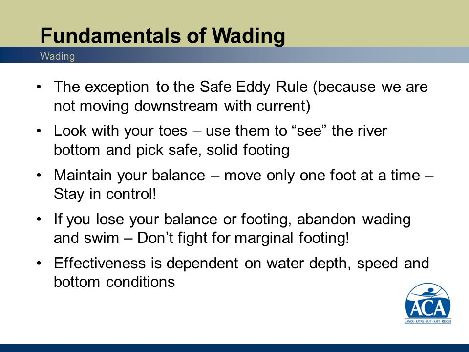 The exception to the Safe Eddy Rule (because we are not moving downstream with current) Look with your toes – use them to see the river bottom and pick safe, solid footing Maintain your balance – move only one foot at a time – Stay in control.