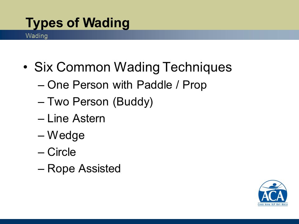 Six Common Wading Techniques –One Person with Paddle / Prop –Two Person (Buddy) –Line Astern –Wedge –Circle –Rope Assisted Types of Wading Wading