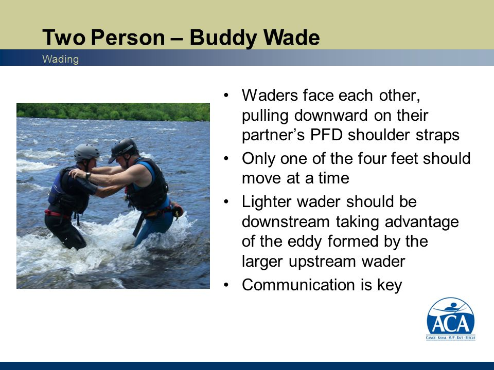 Waders face each other, pulling downward on their partner's PFD shoulder straps Only one of the four feet should move at a time Lighter wader should be downstream taking advantage of the eddy formed by the larger upstream wader Communication is key Two Person – Buddy Wade Wading