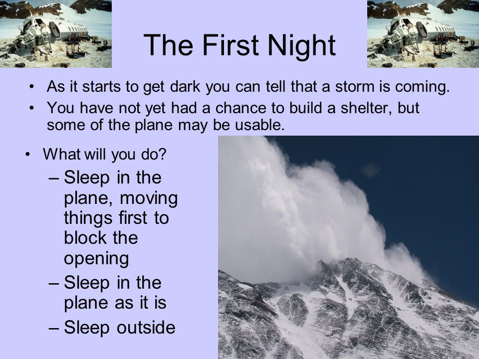 The First Night As it starts to get dark you can tell that a storm is coming. You have not yet had a chance to build a shelter, but some of the plane
