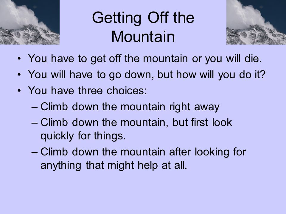 Getting Off the Mountain You have to get off the mountain or you will die. You will have to go down, but how will you do it? You have three choices: –