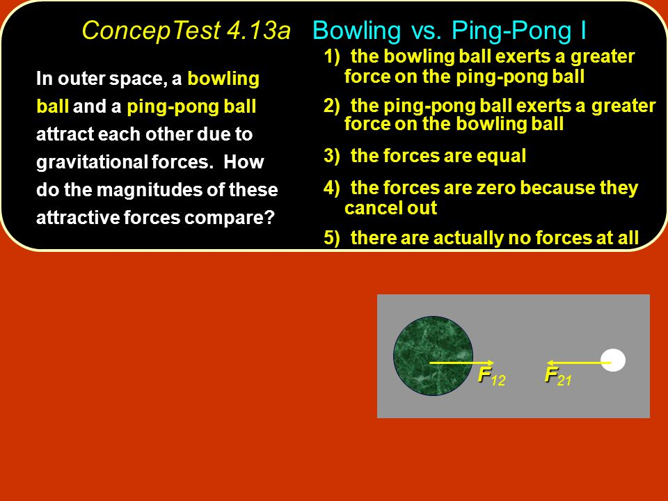 F F 12 F F 21 1) 1) the bowling ball exerts a greater force on the ping-pong ball 2) 2) the ping-pong ball exerts a greater force on the bowling ball 3) t 3) the forces are equal 4) t 4) the forces are zero because they cancel out 5) there are actually no forces at all ConcepTest 4.13a Bowling vs.