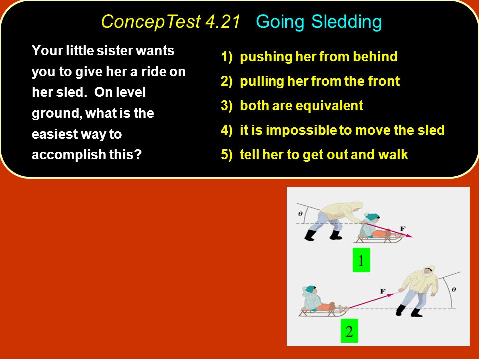 ConcepTest 4.21 Going Sledding 1 2 1) pushing her from behind 2) pulling her from the front 3) both are equivalent 4) it is impossible to move the sled 5) tell her to get out and walk Your little sister wants you to give her a ride on her sled.