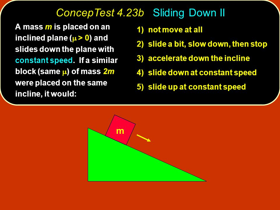 m 1) not move at all 2) slide a bit, slow down, then stop 3) accelerate down the incline 4) slide down at constant speed 5) slide up at constant speed A mass m is placed on an inclined plane (  > 0) and slides down the plane with constant speed.