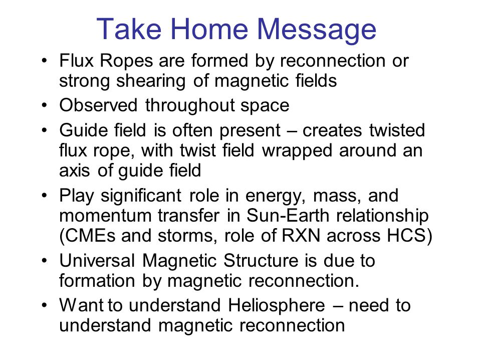 Take Home Message Flux Ropes are formed by reconnection or strong shearing of magnetic fields Observed throughout space Guide field is often present – creates twisted flux rope, with twist field wrapped around an axis of guide field Play significant role in energy, mass, and momentum transfer in Sun-Earth relationship (CMEs and storms, role of RXN across HCS) Universal Magnetic Structure is due to formation by magnetic reconnection.