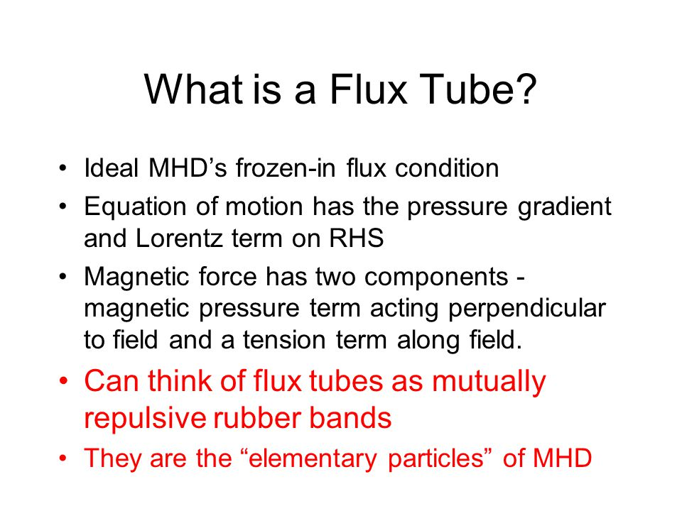 What is a Flux Tube? Ideal MHD's frozen-in flux condition Equation of motion has the pressure gradient and Lorentz term on RHS Magnetic force has two