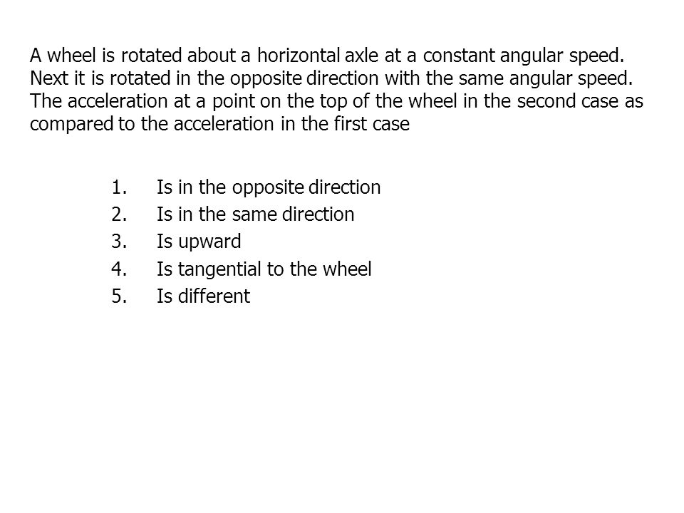 A wheel is rotated about a horizontal axle at a constant angular speed.