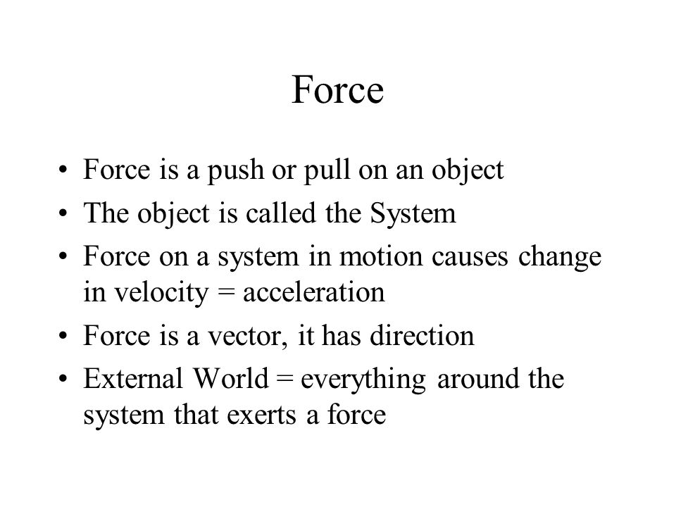 Force Force is a push or pull on an object The object is called the System Force on a system in motion causes change in velocity = acceleration Force is a vector, it has direction External World = everything around the system that exerts a force