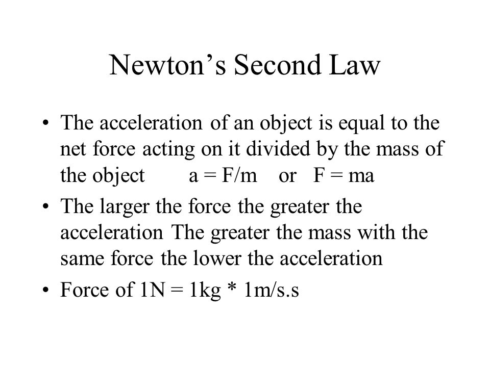 Newton's Second Law The acceleration of an object is equal to the net force acting on it divided by the mass of the object a = F/m or F = ma The larger the force the greater the acceleration The greater the mass with the same force the lower the acceleration Force of 1N = 1kg * 1m/s.s