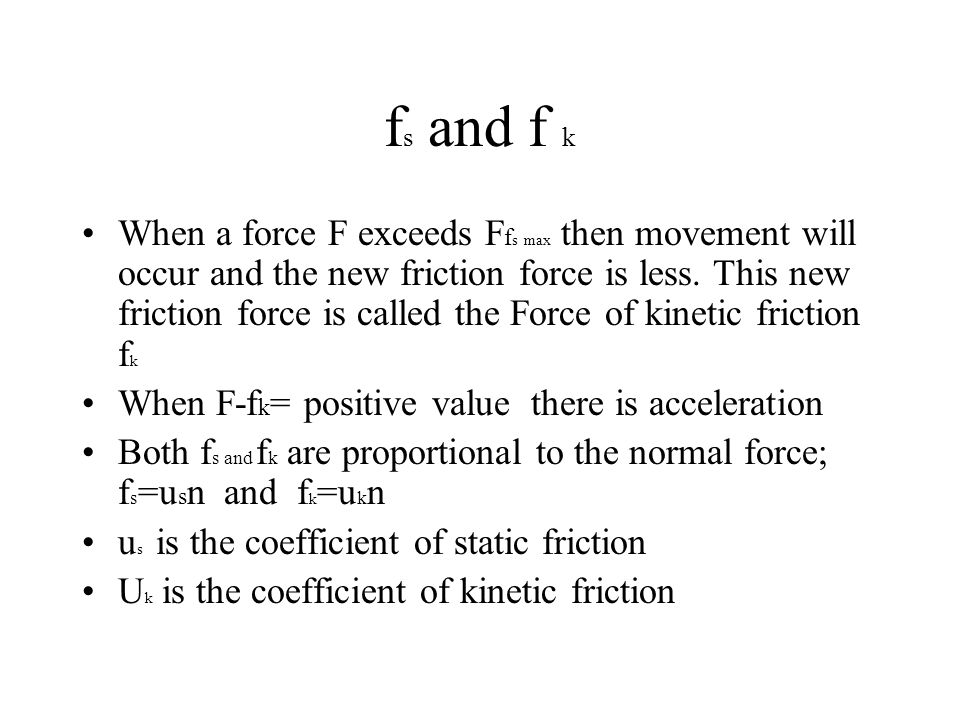 f s and f k When a force F exceeds F f s max then movement will occur and the new friction force is less. This new friction force is called the Force