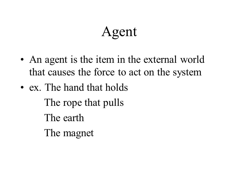 Agent An agent is the item in the external world that causes the force to act on the system ex.