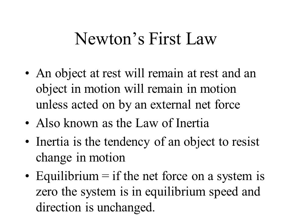 Newton's First Law An object at rest will remain at rest and an object in motion will remain in motion unless acted on by an external net force Also known as the Law of Inertia Inertia is the tendency of an object to resist change in motion Equilibrium = if the net force on a system is zero the system is in equilibrium speed and direction is unchanged.