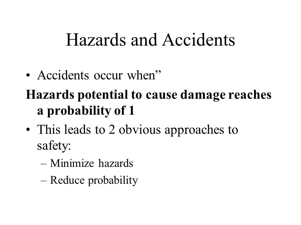 Hazards and Accidents Accidents occur when Hazards potential to cause damage reaches a probability of 1 This leads to 2 obvious approaches to safety: –Minimize hazards –Reduce probability