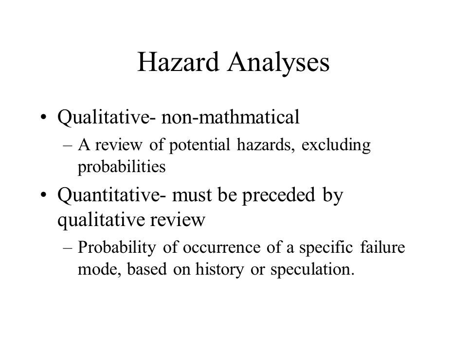 Hazard Analyses Qualitative- non-mathmatical –A review of potential hazards, excluding probabilities Quantitative- must be preceded by qualitative review –Probability of occurrence of a specific failure mode, based on history or speculation.