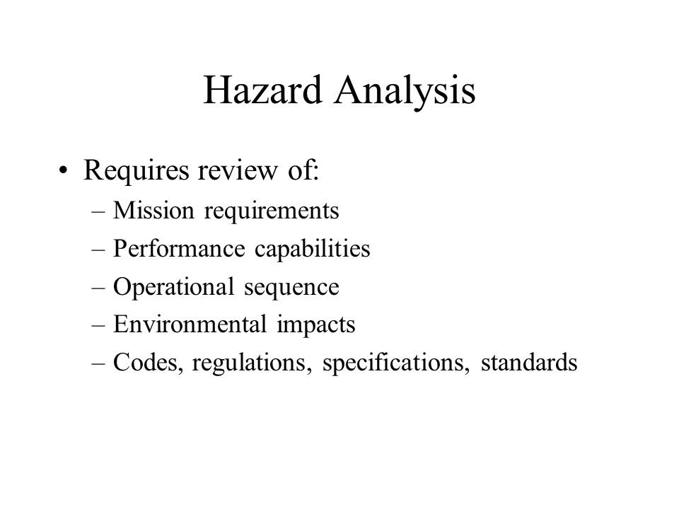Hazard Analysis Requires review of: –Mission requirements –Performance capabilities –Operational sequence –Environmental impacts –Codes, regulations, specifications, standards