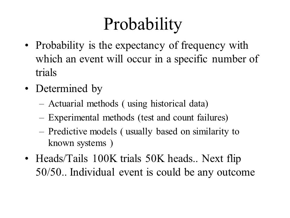 Probability Probability is the expectancy of frequency with which an event will occur in a specific number of trials Determined by –Actuarial methods ( using historical data) –Experimental methods (test and count failures) –Predictive models ( usually based on similarity to known systems ) Heads/Tails 100K trials 50K heads..
