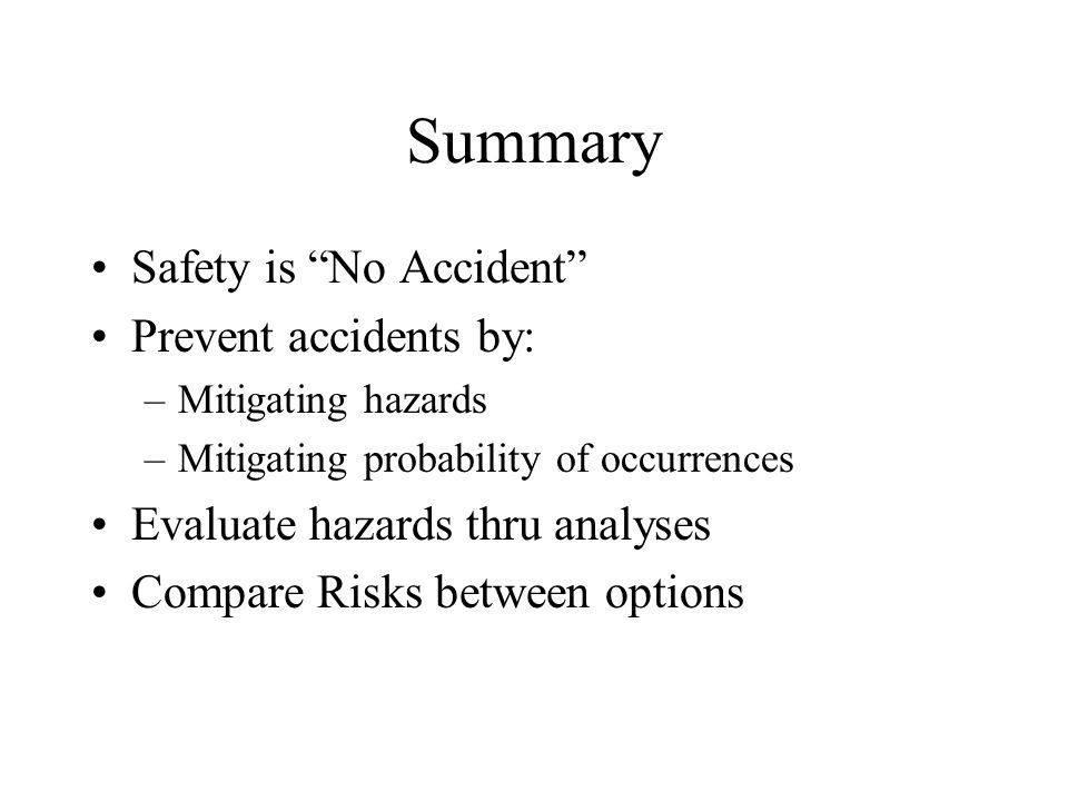 Summary Safety is No Accident Prevent accidents by: –Mitigating hazards –Mitigating probability of occurrences Evaluate hazards thru analyses Compare Risks between options