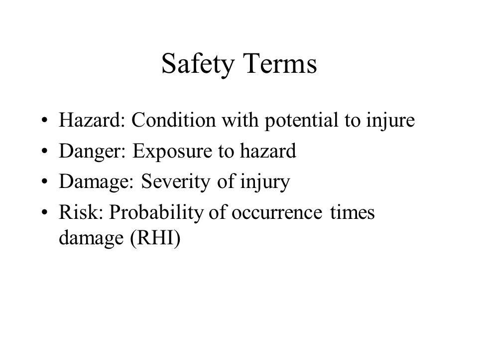 Safety Terms Hazard: Condition with potential to injure Danger: Exposure to hazard Damage: Severity of injury Risk: Probability of occurrence times damage (RHI)