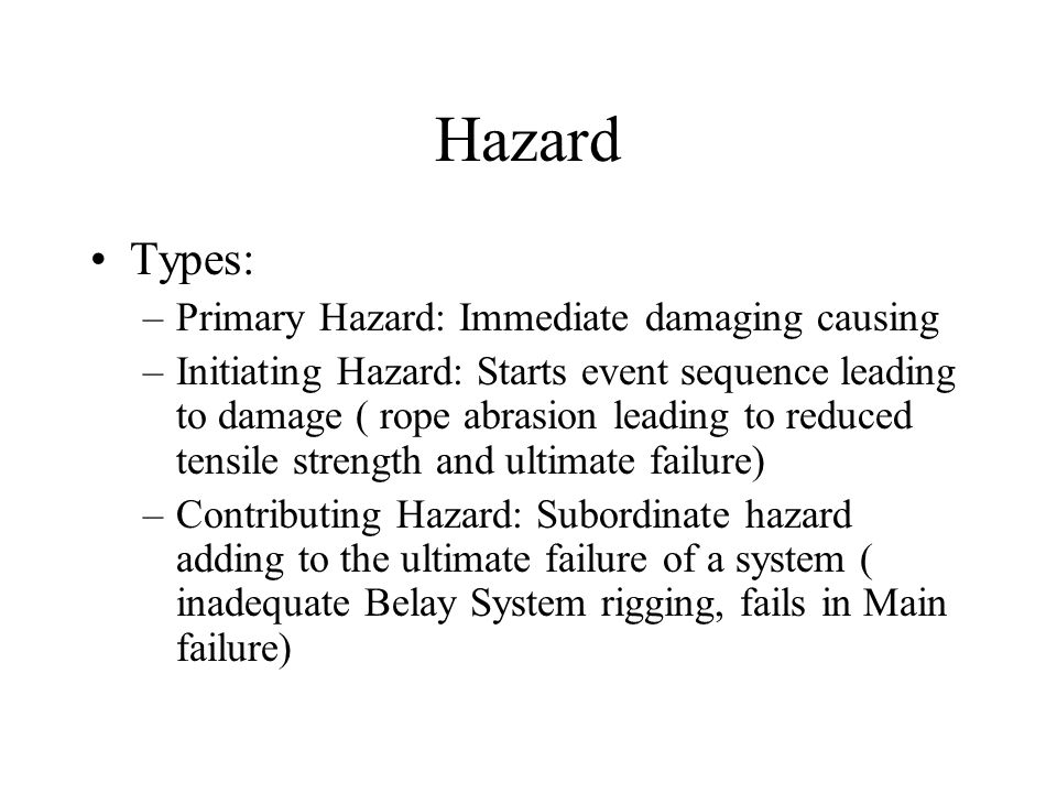 Hazard Types: –Primary Hazard: Immediate damaging causing –Initiating Hazard: Starts event sequence leading to damage ( rope abrasion leading to reduced tensile strength and ultimate failure) –Contributing Hazard: Subordinate hazard adding to the ultimate failure of a system ( inadequate Belay System rigging, fails in Main failure)