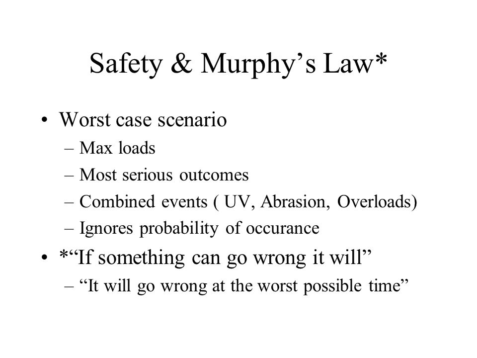Safety & Murphy's Law* Worst case scenario –Max loads –Most serious outcomes –Combined events ( UV, Abrasion, Overloads) –Ignores probability of occurance * If something can go wrong it will – It will go wrong at the worst possible time