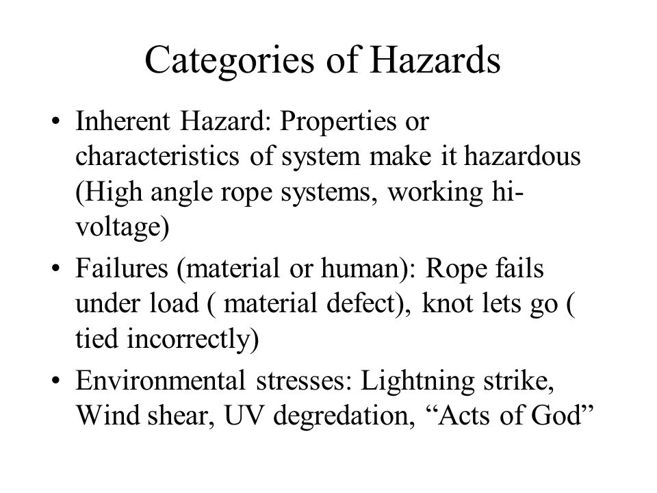 Categories of Hazards Inherent Hazard: Properties or characteristics of system make it hazardous (High angle rope systems, working hi- voltage) Failures (material or human): Rope fails under load ( material defect), knot lets go ( tied incorrectly) Environmental stresses: Lightning strike, Wind shear, UV degredation, Acts of God