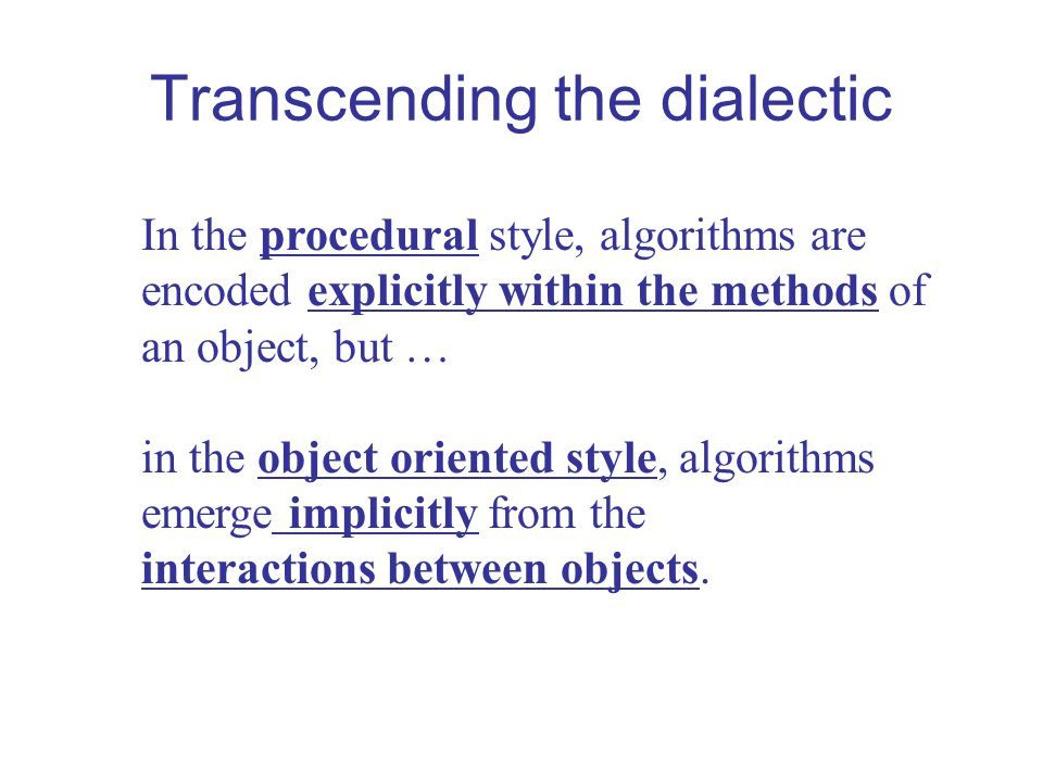 Transcending the dialectic In the procedural style, algorithms are encoded explicitly within the methods of an object, but … in the object oriented style, algorithms emerge implicitly from the interactions between objects.